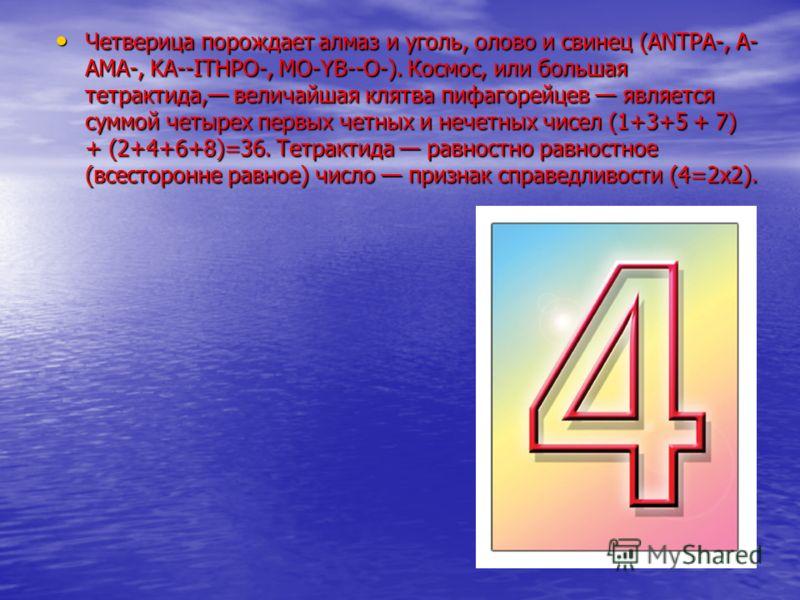 Четверица порождает алмаз и уголь, олово и свинец (ANTPA-, А- АМА-, KA--ITHPO-, MO-YB--O-). Космос, или большая тетрактида, величайшая клятва пифагорейцев является суммой четырех первых четных и нечетных чисел (1+3+5 + 7) + (2+4+6+8)=36. Тетрактида р