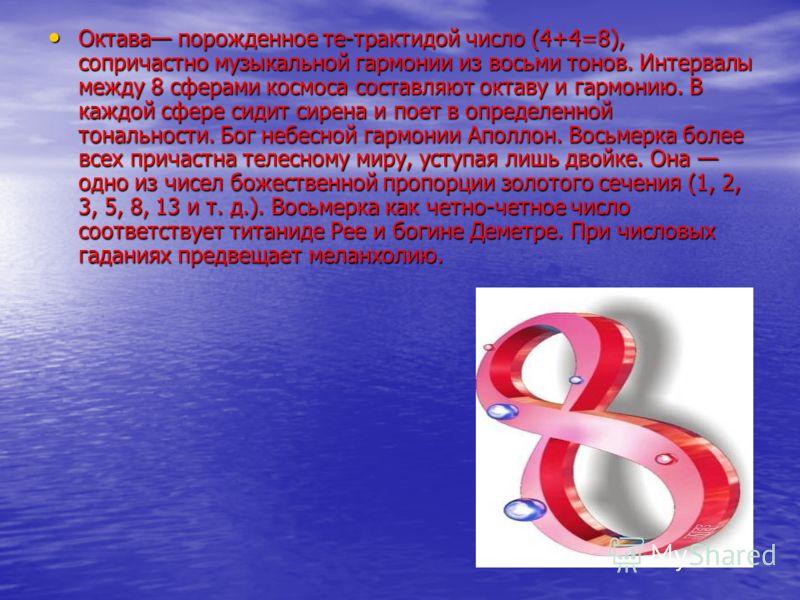 Октава порожденное те-трактидой число (4+4=8), сопричастно музыкальной гармонии из восьми тонов. Интервалы между 8 сферами космоса составляют октаву и гармонию. В каждой сфере сидит сирена и поет в определенной тональности. Бог небесной гармонии Апо