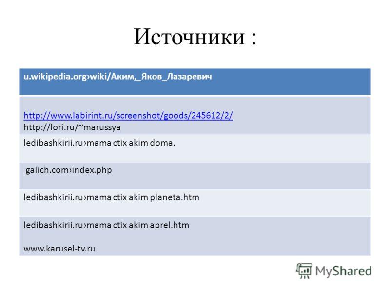 Источники : u.wikipedia.orgwiki/Аким,_Яков_Лазаревич http://www.labirint.ru/screenshot/goods/245612/2/ http://lori.ru/~marussya ledibashkirii.rumama ctix akim doma. galich.comindex.php ledibashkirii.rumama ctix akim planeta.htm ledibashkirii.rumama c