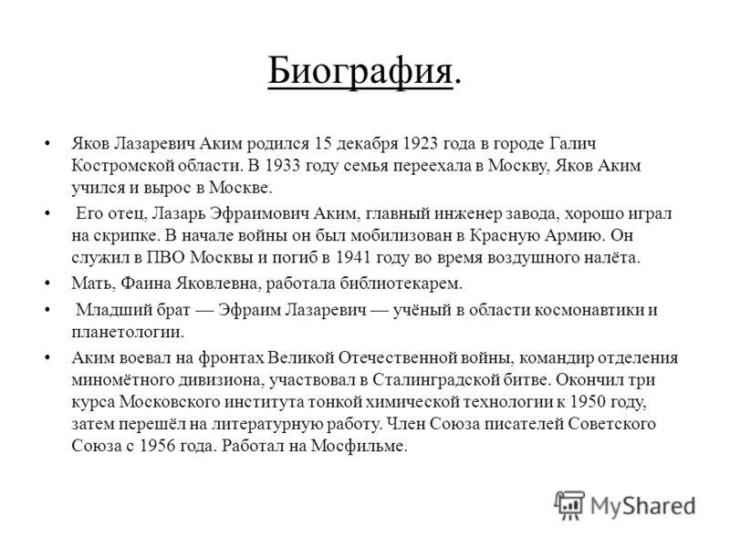 Биография. Яков Лазаревич Аким родился 15 декабря 1923 года в городе Галич Костромской области. В 1933 году семья переехала в Москву, Яков Аким учился и вырос в Москве. Его отец, Лазарь Эфраимович Аким, главный инженер завода, хорошо играл на скрипке