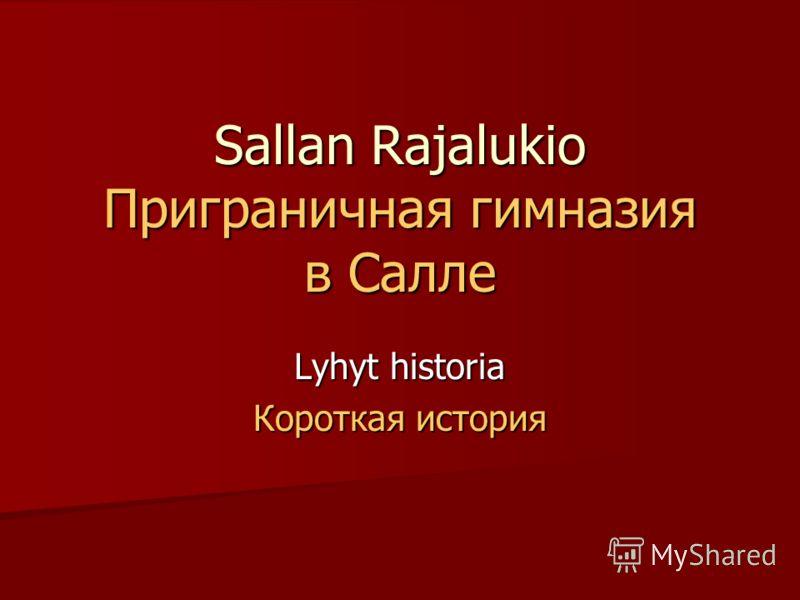 Sallan Rajalukio Приграничная гимназия в Салле Lyhyt historia Короткая история