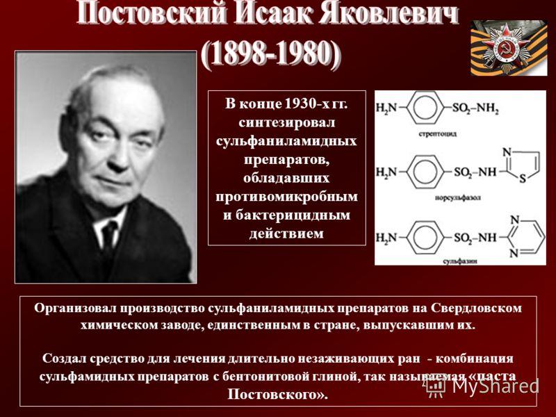 В конце 1930-х гг. синтезировал сульфаниламидных препаратов, обладавших противомикробным и бактерицидным действием Организовал производство сульфаниламидных препаратов на Свердловском химическом заводе, единственным в стране, выпускавшим их. Создал с