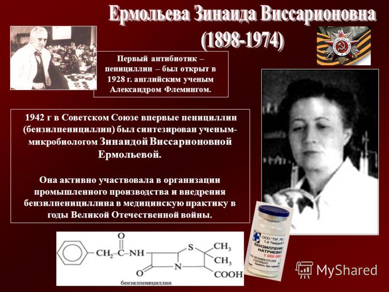 Первый антибиотик – пенициллин – был открыт в 1928 г. английским ученым Александром Флемингом. 1942 г в Советском Союзе впервые пенициллин (бензилпенициллин) был синтезирован ученым- микробиологом Зинаидой Виссарионовной Ермольевой. Она активно участ