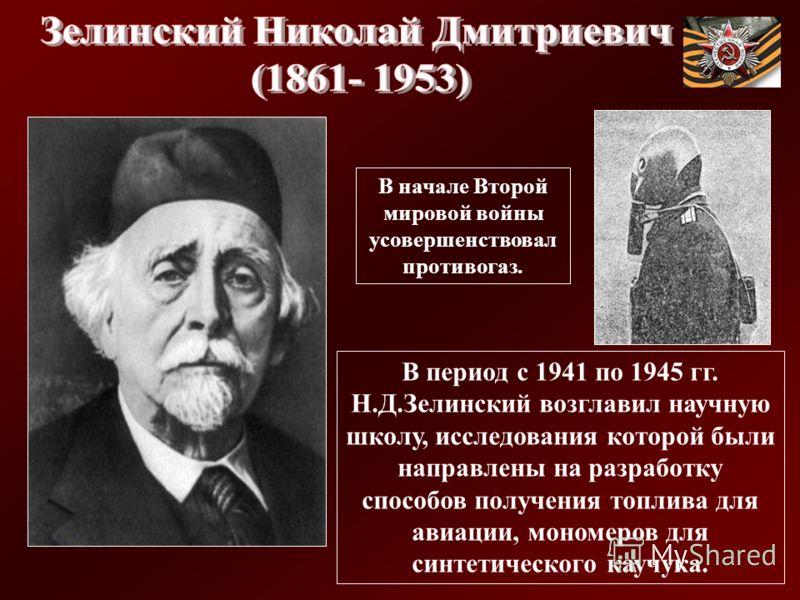 В период с 1941 по 1945 гг. Н.Д.Зелинский возглавил научную школу, исследования которой были направлены на разработку способов получения топлива для авиации, мономеров для синтетического каучука. В начале Второй мировой войны усовершенствовал противо