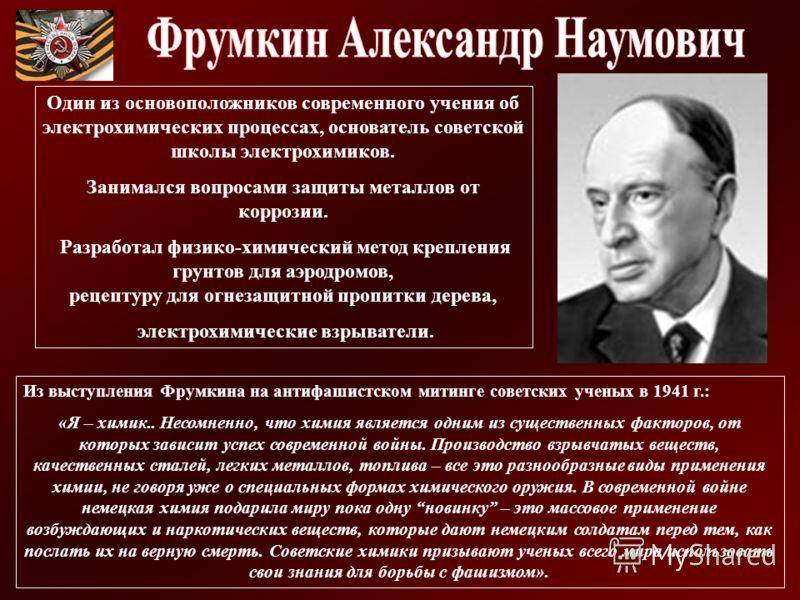 Из выступления Фрумкина на антифашистском митинге советских ученых в 1941 г.: «Я – химик.. Несомненно, что химия является одним из существенных факторов, от которых зависит успех современной войны. Производство взрывчатых веществ, качественных сталей