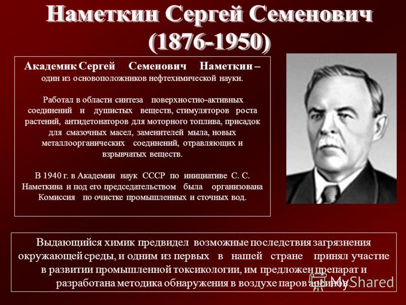Академик Сергей Семенович Наметкин – один из основоположников нефтехимической науки. Работал в области синтеза поверхностно-активных соединений и душистых веществ, стимуляторов роста растений, антидетонаторов для моторного топлива, присадок для смазо