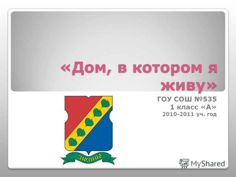 «Дом, в котором я живу» ГОУ СОШ 535 1 класс «А» 2010-2011 уч. год