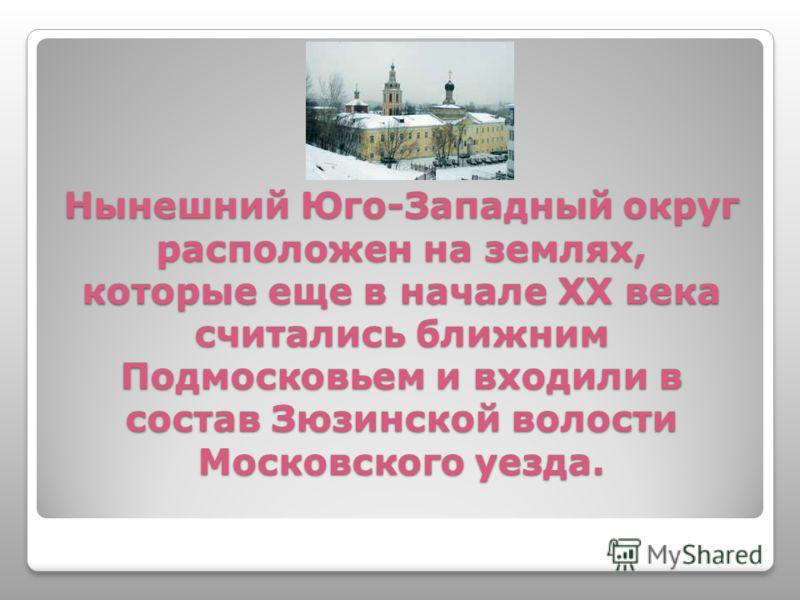 Нынешний Юго-Западный округ расположен на землях, которые еще в начале XX века считались ближним Подмосковьем и входили в состав Зюзинской волости Московского уезда.