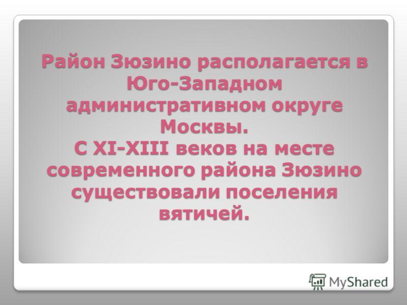 Район Зюзино располагается в Юго-Западном административном округе Москвы. С XI-XIII веков на месте современного района Зюзино существовали поселения вятичей.