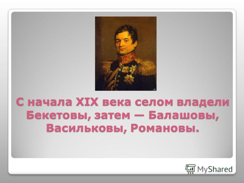 С начала XIX века селом владели Бекетовы, затем Балашовы, Васильковы, Романовы.
