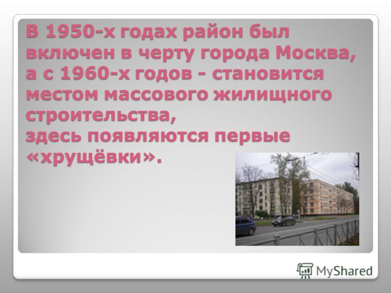 В 1950-х годах район был включен в черту города Москва, а с 1960-х годов - становится местом массового жилищного строительства, здесь появляются первые «хрущёвки».