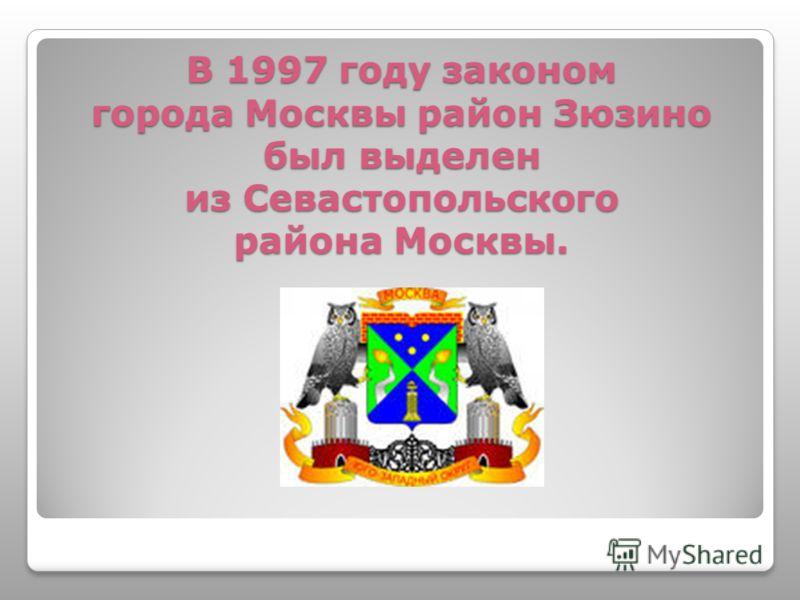 В 1997 году законом города Москвы район Зюзино был выделен из Севастопольского района Москвы.