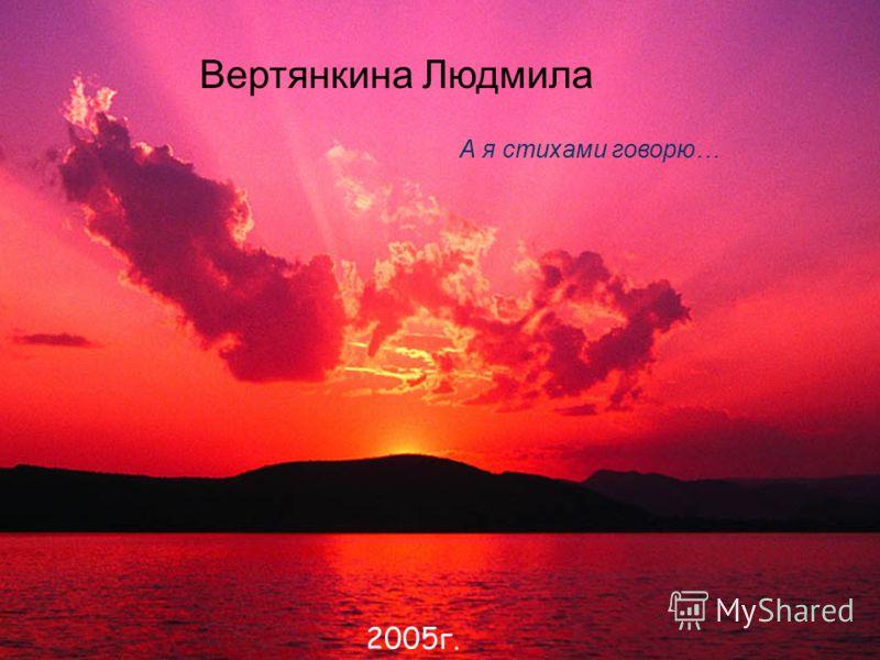 Вертянкина Людмила А я стихами говорю… 2005г.
