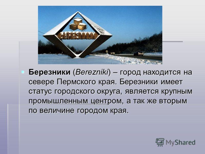 Березники (Berezniki) – город находится на севере Пермского края. Березники имеет статус городского округа, является крупным промышленным центром, а так же вторым по величине городом края. Березники (Berezniki) – город находится на севере Пермского к