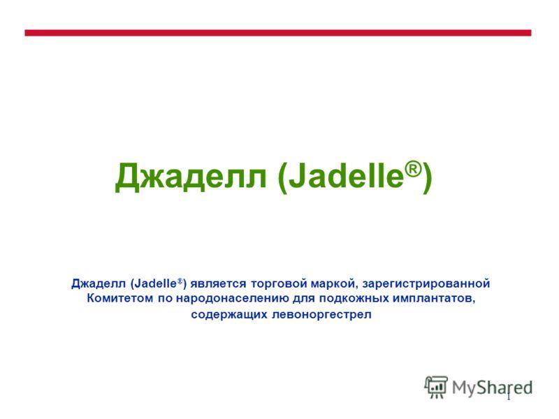 1 Джаделл (Jadelle ® ) Джаделл (Jadelle ® ) является торговой маркой, зарегистрированной Комитетом по народонаселению для подкожных имплантатов, содержащих левоноргестрел