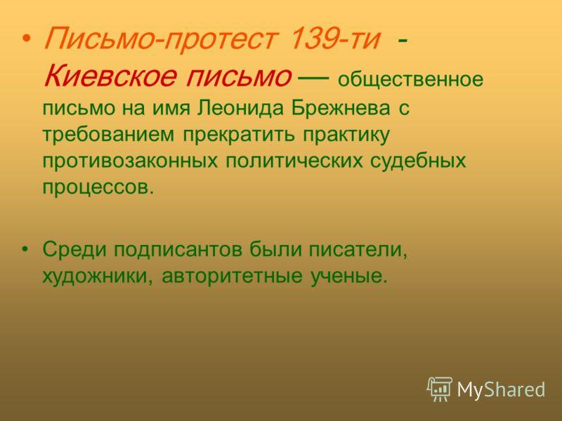 Письмо-протест 139-ти - Киевское письмо общественное письмо на имя Леонида Брежнева с требованием прекратить практику противозаконных политических судебных процессов. Среди подписантов были писатели, художники, авторитетные ученые.