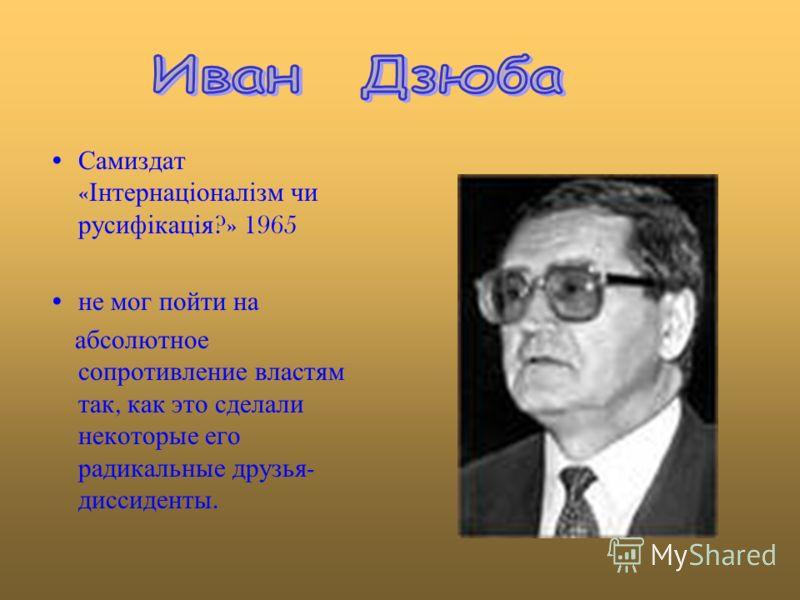 Самиздат « Інтернаціоналізм чи русифікація ?» 1965 не мог пойти на абсолютное сопротивление властям так, как это сделали некоторые его радикальные друзья - диссиденты.