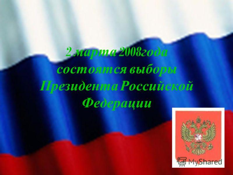 2 м арта 2008 года состоятся в ыборы Президента Р оссийской Федерации