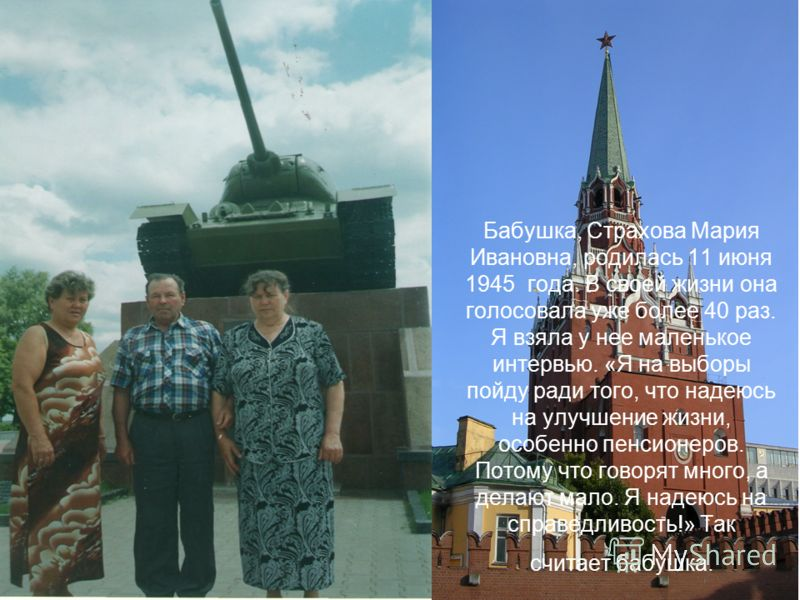 Бабушка, Страхова Мария Ивановна, родилась 11 июня 1945 года. В своей жизни она голосовала уже более 40 раз. Я взяла у нее маленькое интервью. «Я на выборы пойду ради того, что надеюсь на улучшение жизни, особенно пенсионеров. Потому что говорят мног