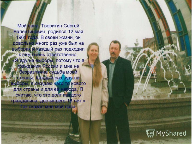 Мой папа, Тверитин Сергей Валентинович, родился 12 мая 1961 года. В своей жизни, он довольно много раз уже был на выборах и каждый раз подходил к ним очень ответственно. «Я иду на выборы, потому что я гражданин России и мне не безразлична судьба моей