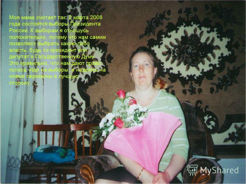 Моя мама считает так: 2 марта 2008 года состоятся выборы Президента России. К выборам я отношусь положительно, потому что нам самим позволяют выбрать какую-либо власть, будь то президент или депутат в Государственную Думу. Это правильно, что нам дают