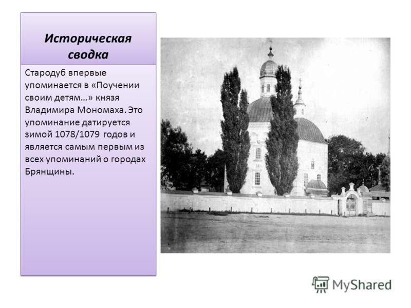 Историческая сводка Стародуб впервые упоминается в «Поучении своим детям…» князя Владимира Мономаха. Это упоминание датируется зимой 1078/1079 годов и является самым первым из всех упоминаний о городах Брянщины.
