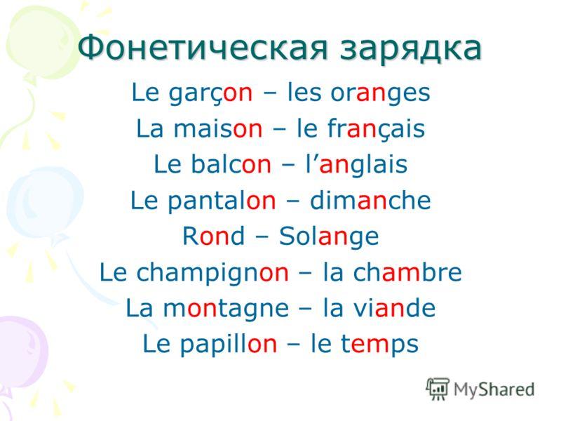 Фонетическая зарядка Le garçon – les oranges La maison – le français Le balcon – langlais Le pantalon – dimanche Rond – Solange Le champignon – la chambre La montagne – la viande Le papillon – le temps