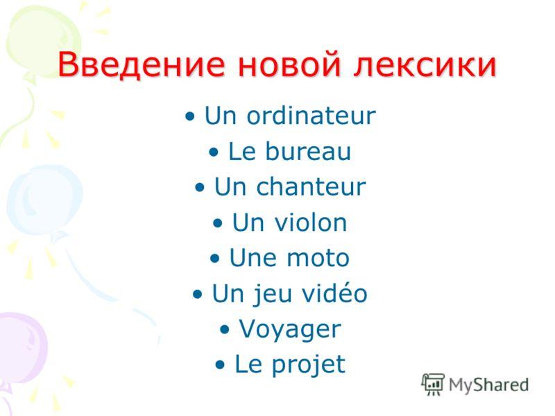 Введение новой лексики Un ordinateur Le bureau Un chanteur Un violon Une moto Un jeu vidéo Voyager Le projet