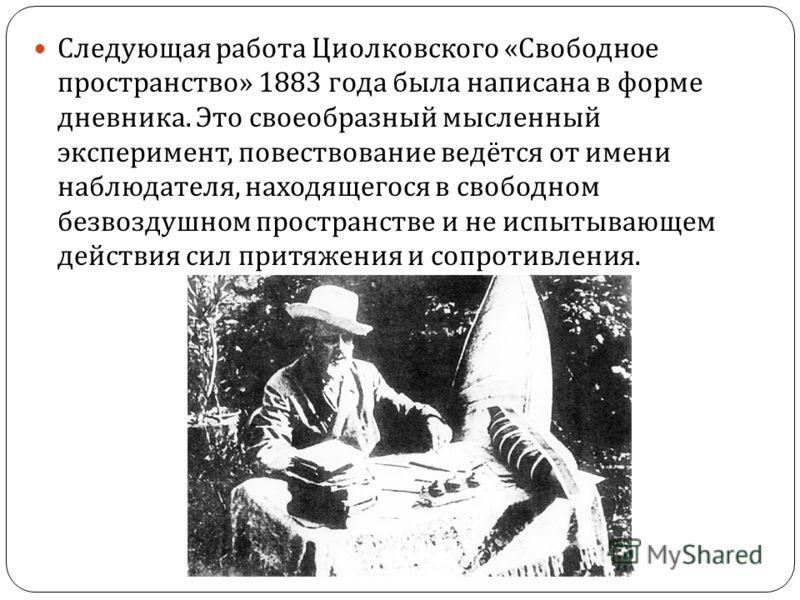 Следующая работа Циолковского « Свободное пространство » 1883 года была написана в форме дневника. Это своеобразный мысленный эксперимент, повествование ведётся от имени наблюдателя, находящегося в свободном безвоздушном пространстве и не испытывающе