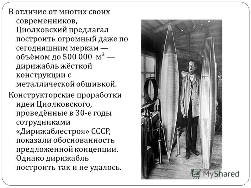 В отличие от многих своих современников, Циолковский предлагал построить огромный даже по сегодняшним меркам объёмом до 500 000 м ³ дирижабль жёсткой конструкции с металлической обшивкой. Конструкторские проработки идеи Циолковского, проведённые в 30