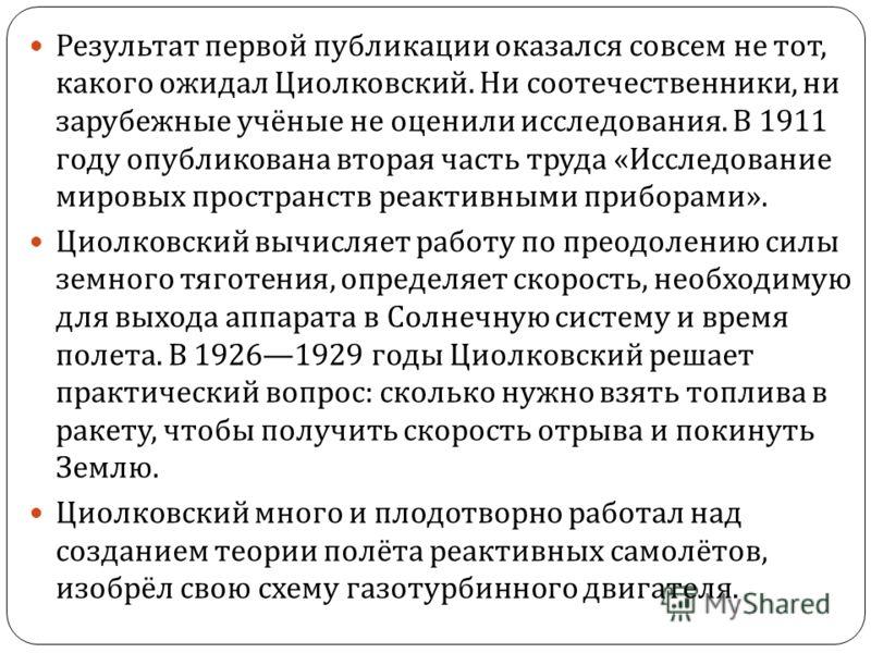 Результат первой публикации оказался совсем не тот, какого ожидал Циолковский. Ни соотечественники, ни зарубежные учёные не оценили исследования. В 1911 году опубликована вторая часть труда « Исследование мировых пространств реактивными приборами ».