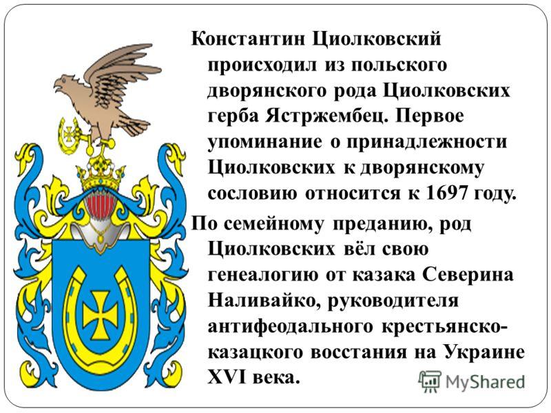 Константин Циолковский происходил из польского дворянского рода Циолковских герба Ястржембец. Первое упоминание о принадлежности Циолковских к дворянскому сословию относится к 1697 году. По семейному преданию, род Циолковских вёл свою генеалогию от к