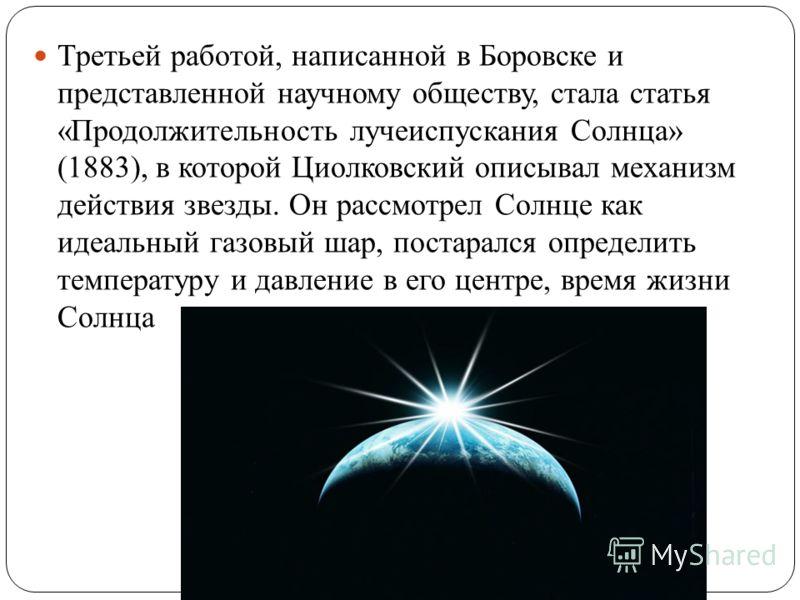 Третьей работой, написанной в Боровске и представленной научному обществу, стала статья «Продолжительность лучеиспускания Солнца» (1883), в которой Циолковский описывал механизм действия звезды. Он рассмотрел Солнце как идеальный газовый шар, постара