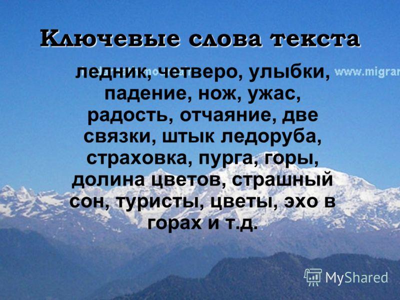 Ключевые слова текста ледник, четверо, улыбки, падение, нож, ужас, радость, отчаяние, две связки, штык ледоруба, страховка, пурга, горы, долина цветов, страшный сон, туристы, цветы, эхо в горах и т.д.