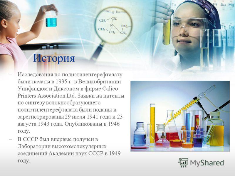 История –Исследования по полиэтилентерефталату были начаты в 1935 г. в Великобритании Уинфилдом и Диксоном в фирме Calico Printers Association Ltd. Заявки на патенты по синтезу волокнообразующего полиэтилентерефталата были поданы и зарегистрированы 2