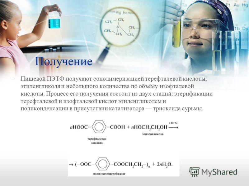Получение –Пищевой ПЭТФ получают сополимеризацией терефталевой кислоты, этиленгликоля и небольшого количества по объёму изофталевой кислоты. Процесс его получения состоит из двух стадий: этерификации терефталевой и изофталевой кислот этиленгликолем и