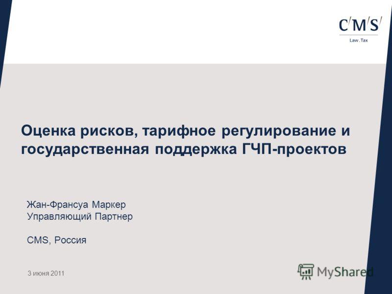 Оценка рисков, тарифное регулирование и государственная поддержка ГЧП-проектов Жан-Франсуа Маркер Управляющий Партнер CMS, Россия 3 июня 2011