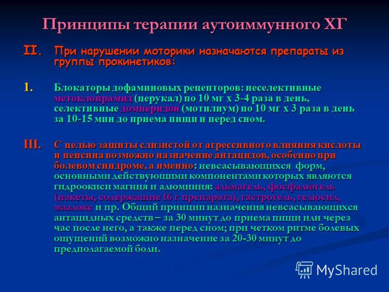 Принципы терапии аутоиммунного ХГ II. При нарушении моторики назначаются препараты из группы прокинетиков: 1. Блокаторы дофаминовых рецепторов: неселективные метоклопрамид (церукал) по 10 мг х 3-4 раза в день, селективные домперидон (мотилиум) по 10