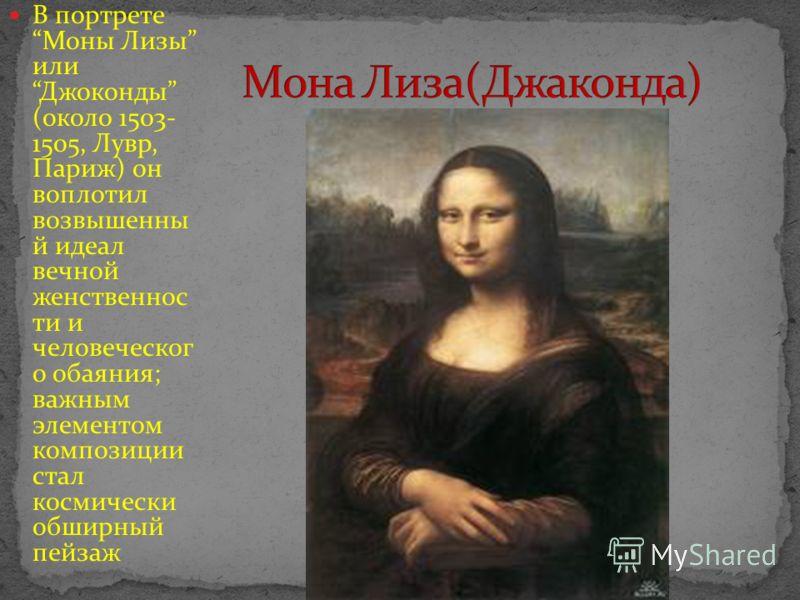 В портрете Моны Лизы или Джоконды (около 1503- 1505, Лувр, Париж) он воплотил возвышенны й идеал вечной женственнос ти и человеческог о обаяния; важным элементом композиции стал космически обширный пейзаж