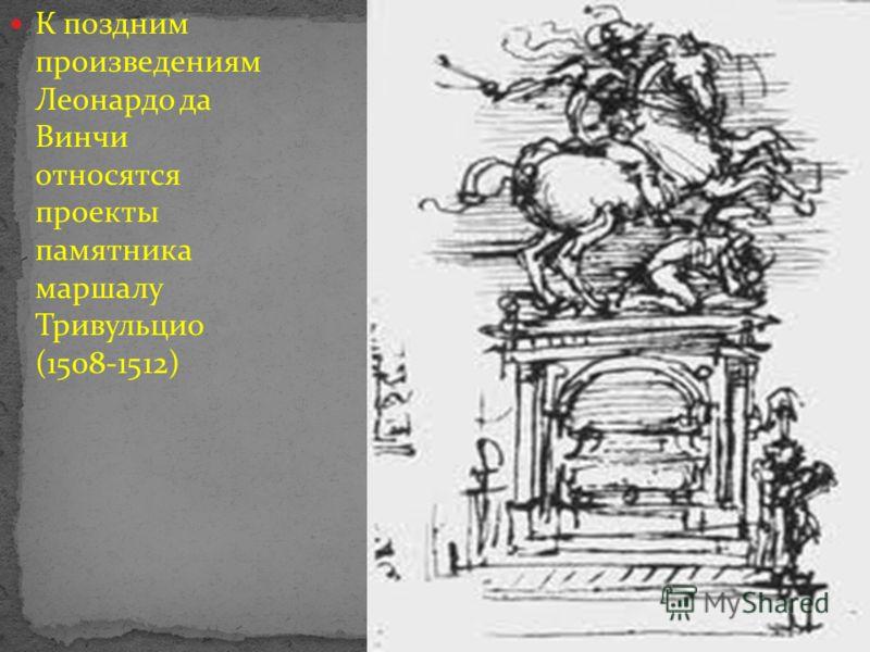 К поздним произведениям Леонардо да Винчи относятся проекты памятника маршалу Тривульцио (1508-1512)
