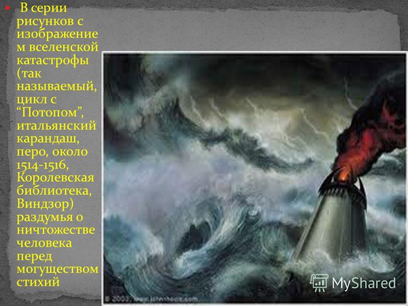 В серии рисунков с изображение м вселенской катастрофы (так называемый, цикл с Потопом, итальянский карандаш, перо, около 1514-1516, Королевская библиотека, Виндзор) раздумья о ничтожестве человека перед могуществом стихий