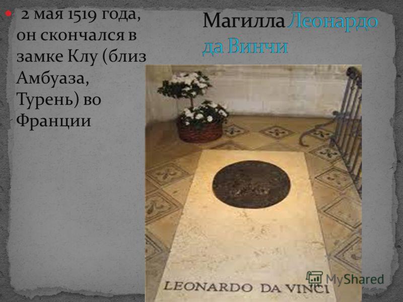 2 мая 1519 года, он скончался в замке Клу (близ Амбуаза, Турень) во Франции