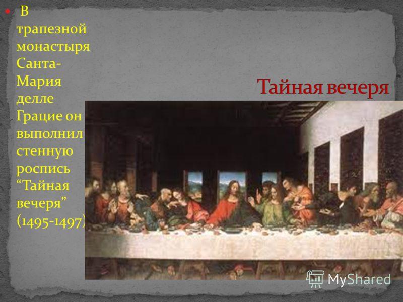 В трапезной монастыря Санта- Мария делле Грацие он выполнил стенную роспись Тайная вечеря (1495-1497)