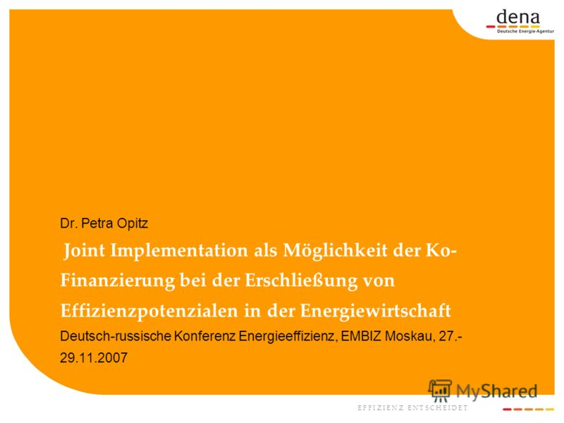 E F F I Z I E N Z E N T S C H E I D E T Dr. Petra Opitz Joint Implementation als Möglichkeit der Ko- Finanzierung bei der Erschließung von Effizienzpotenzialen in der Energiewirtschaft Deutsch-russische Konferenz Energieeffizienz, EMBIZ Moskau, 27.-