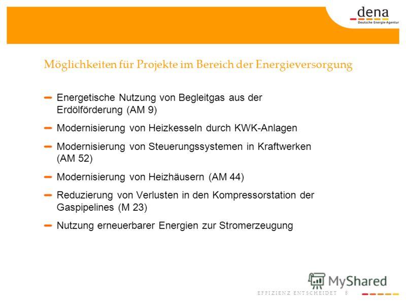 8 E F F I Z I E N Z E N T S C H E I D E T Möglichkeiten für Projekte im Bereich der Energieversorgung Energetische Nutzung von Begleitgas aus der Erdölförderung (AM 9) Modernisierung von Heizkesseln durch KWK-Anlagen Modernisierung von Steuerungssyst
