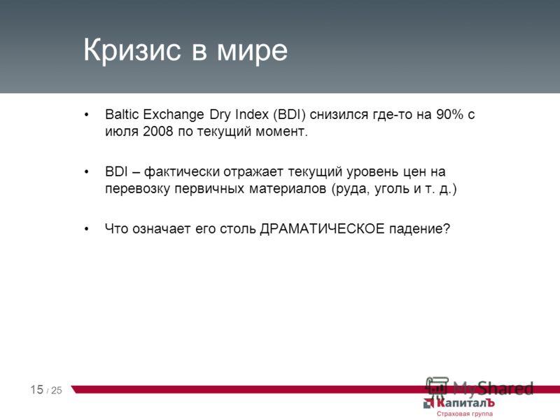 Кризис в мире Baltic Exchange Dry Index (BDI) снизился где-то на 90% с июля 2008 по текущий момент. BDI – фактически отражает текущий уровень цен на перевозку первичных материалов (руда, уголь и т. д.) Что означает его столь ДРАМАТИЧЕСКОЕ падение? 15