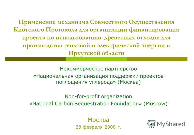 Применение механизма Совместного Осуществления Киотского Протокола для организации финансирования проекта по использованию древесных отходов для производства тепловой и электрической энергии в Иркутской области Некоммерческое партнерство «Национальна