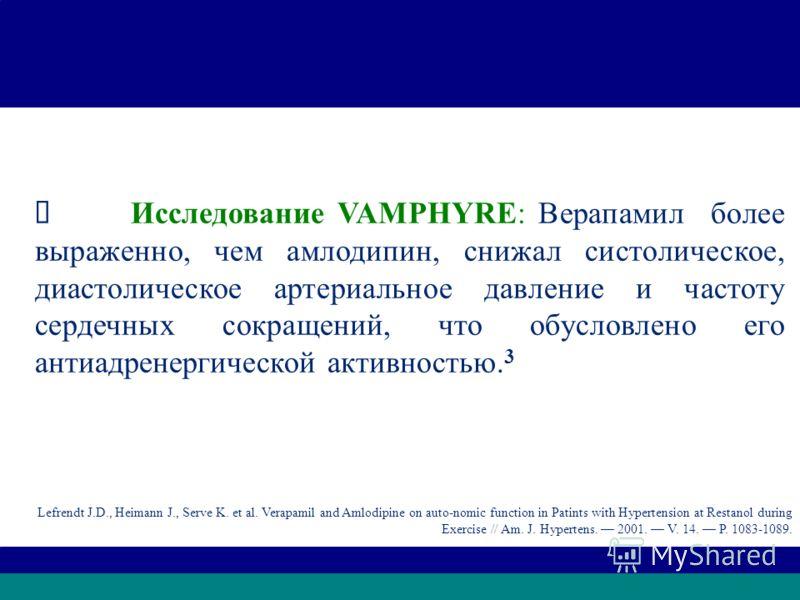 VAMPHYRE Исследование VAMPHYRE: Верапамил более выраженно, чем амлодипин, снижал систолическое, диастолическое артериальное давление и частоту сердечных сокращений, что обусловлено его антиадренергической активностью. 3 Lefrendt J.D., Heimann J., Ser