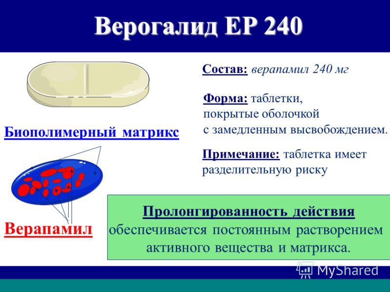 Верогалид ЕР 240 Состав: верапамил 240 мг Форма: таблетки, покрытые оболочкой с замедленным высвобождением. Примечание: таблетка имеет разделительную риску Пролонгированность действия обеспечивается постоянным растворением активного вещества и матрик