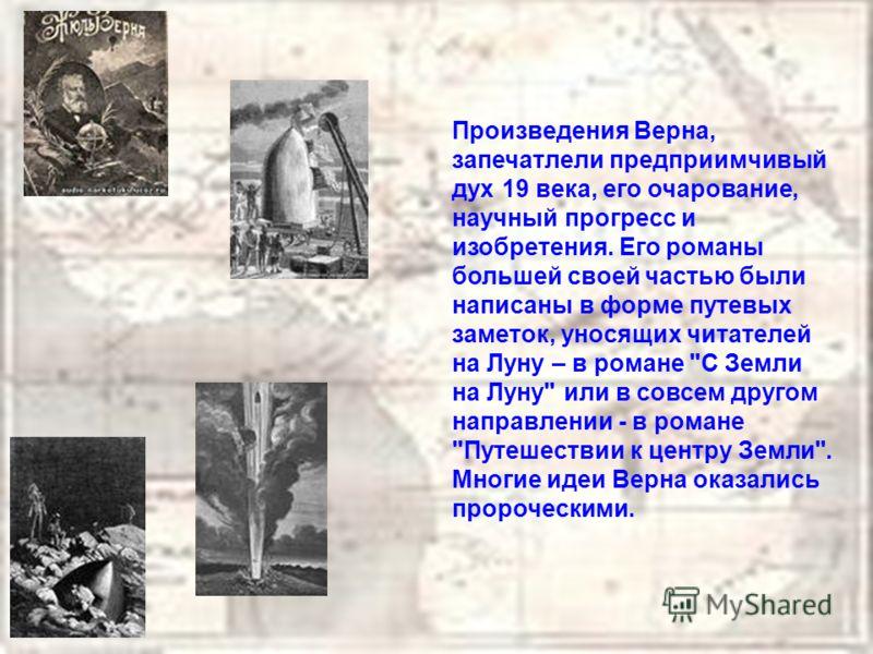 Произведения Верна, запечатлели предприимчивый дух 19 века, его очарование, научный прогресс и изобретения. Его романы большей своей частью были написаны в форме путевых заметок, уносящих читателей на Луну – в романе